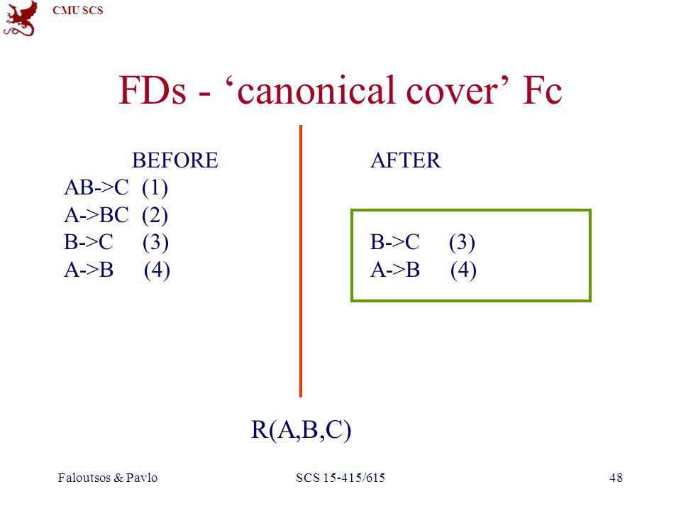 CMU SCS Faloutsos & PavloSCS 15-415/61548 FDs - 'canonical cover' Fc AFTER B->C (3) A->B (4) BEFORE AB->C (1) A->BC (2) B->C (3) A->B (4) R(A,B,C)