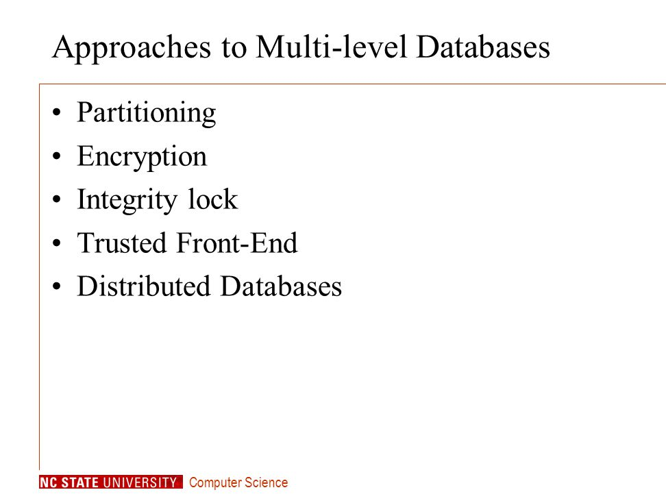 Computer Science Approaches to Multi-level Databases Partitioning Encryption Integrity lock Trusted Front-End Distributed Databases