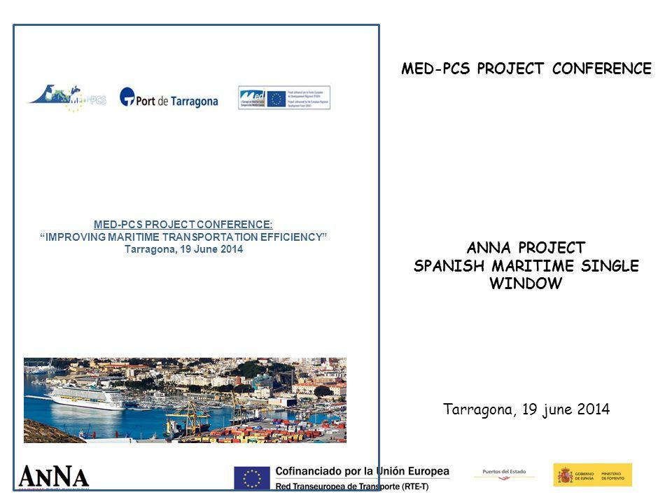 MED-PCS PROJECT CONFERENCE: IMPROVING MARITIME TRANSPORTATION EFFICIENCY Tarragona, 19 June 2014 MED-PCS PROJECT CONFERENCE ANNA PROJECT SPANISH MARITIME SINGLE WINDOW Tarragona, 19 june 2014