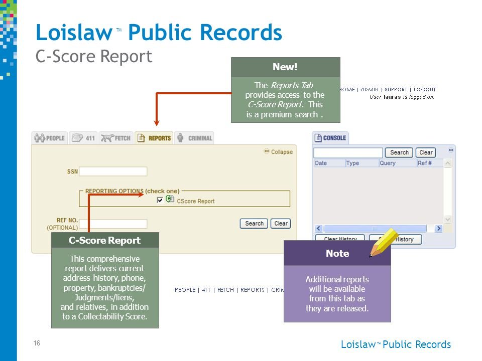 Loislaw Public Records ™ 16 Reports Loislaw Public Records C-Score Report ™ This comprehensive report delivers current address history, phone, property, bankruptcies/ Judgments/liens, and relatives, in addition to a Collectability Score.