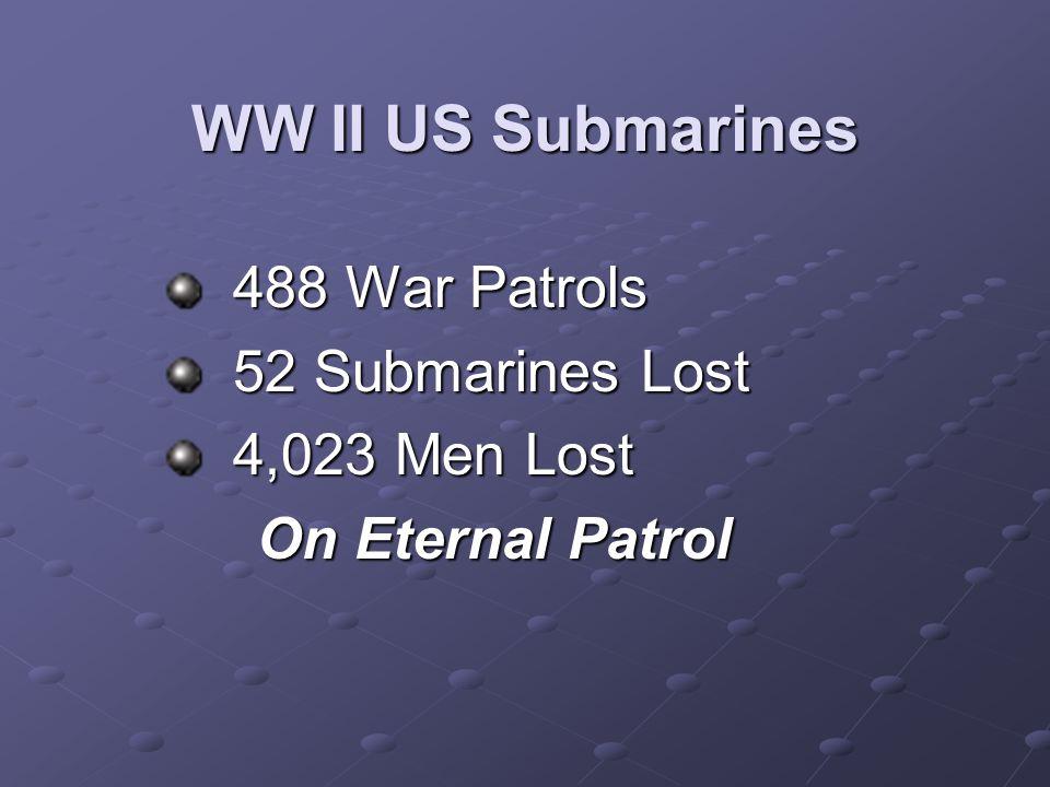 WW II US Submarines 488 War Patrols 488 War Patrols 52 Submarines Lost 52 Submarines Lost 4,023 Men Lost 4,023 Men Lost On Eternal Patrol