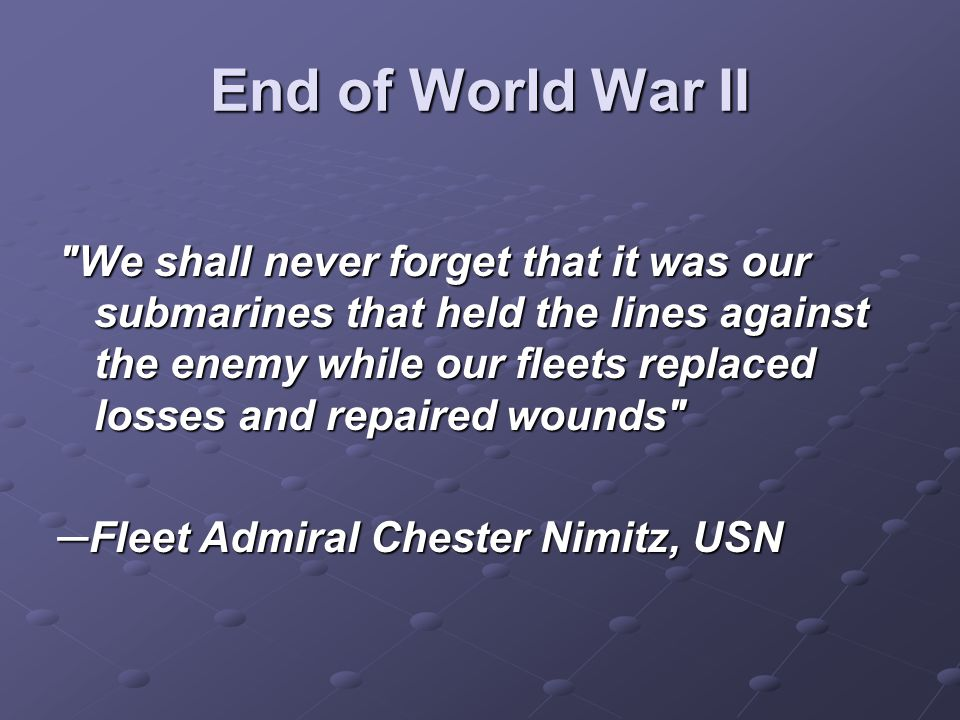 End of World War II We shall never forget that it was our submarines that held the lines against the enemy while our fleets replaced losses and repaired wounds ─Fleet Admiral Chester Nimitz, USN