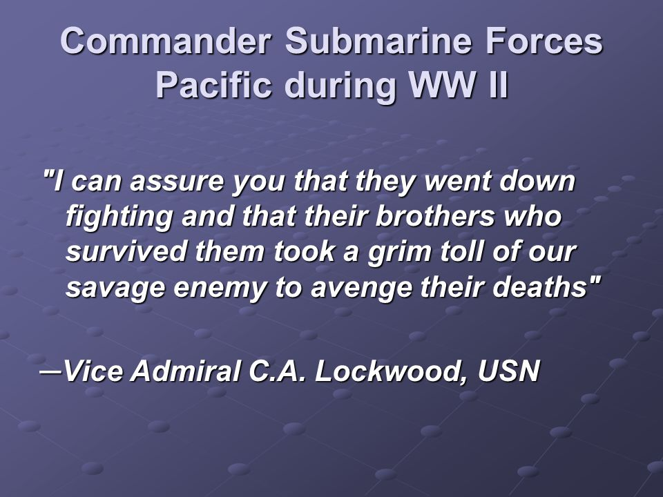 Commander Submarine Forces Pacific during WW II I can assure you that they went down fighting and that their brothers who survived them took a grim toll of our savage enemy to avenge their deaths ─Vice Admiral C.A.