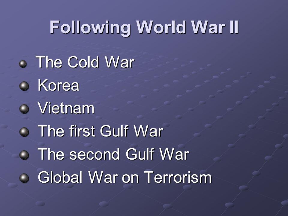 Following World War II The Cold War The Cold War Korea Korea Vietnam Vietnam The first Gulf War The first Gulf War The second Gulf War The second Gulf War Global War on Terrorism Global War on Terrorism