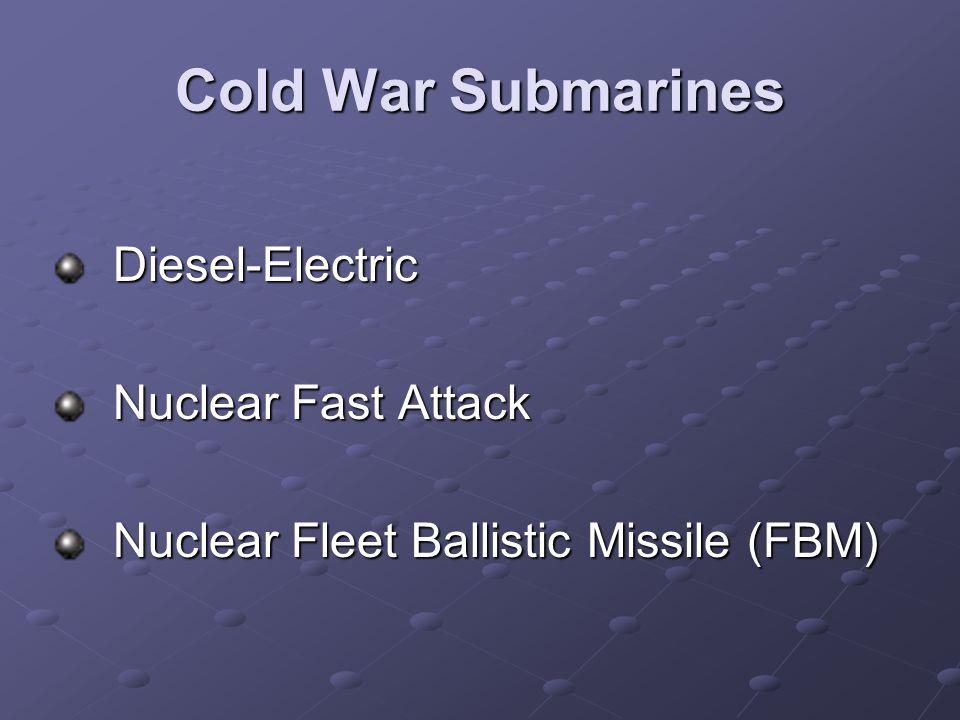 Cold War Submarines Diesel-Electric Diesel-Electric Nuclear Fast Attack Nuclear Fast Attack Nuclear Fleet Ballistic Missile (FBM) Nuclear Fleet Ballistic Missile (FBM)