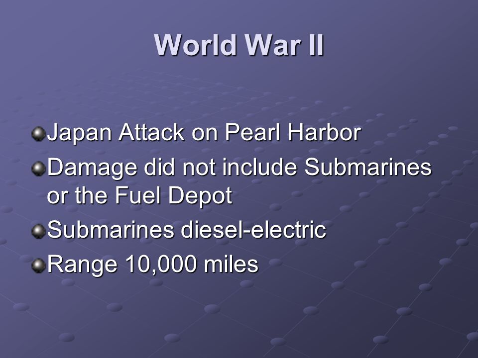 World War II Japan Attack on Pearl Harbor Damage did not include Submarines or the Fuel Depot Submarines diesel-electric Range 10,000 miles