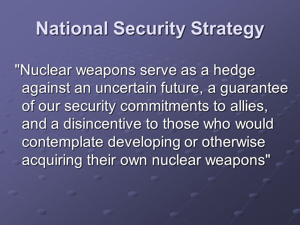 National Security Strategy Nuclear weapons serve as a hedge against an uncertain future, a guarantee of our security commitments to allies, and a disincentive to those who would contemplate developing or otherwise acquiring their own nuclear weapons Nuclear weapons serve as a hedge against an uncertain future, a guarantee of our security commitments to allies, and a disincentive to those who would contemplate developing or otherwise acquiring their own nuclear weapons