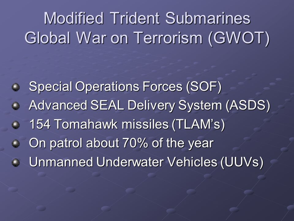 Modified Trident Submarines Global War on Terrorism (GWOT) Special Operations Forces (SOF) Special Operations Forces (SOF) Advanced SEAL Delivery System (ASDS) Advanced SEAL Delivery System (ASDS) 154 Tomahawk missiles (TLAM's) 154 Tomahawk missiles (TLAM's) On patrol about 70% of the year On patrol about 70% of the year Unmanned Underwater Vehicles (UUVs) Unmanned Underwater Vehicles (UUVs)