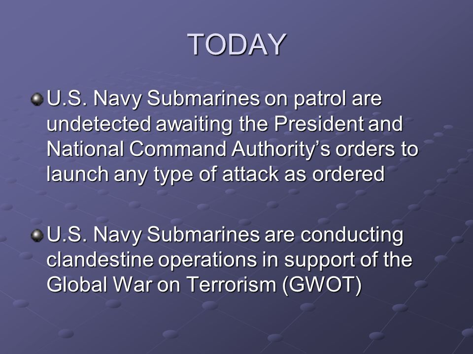 TODAY U.S. Navy Submarines on patrol are undetected awaiting the President and National Command Authority's orders to launch any type of attack as ord