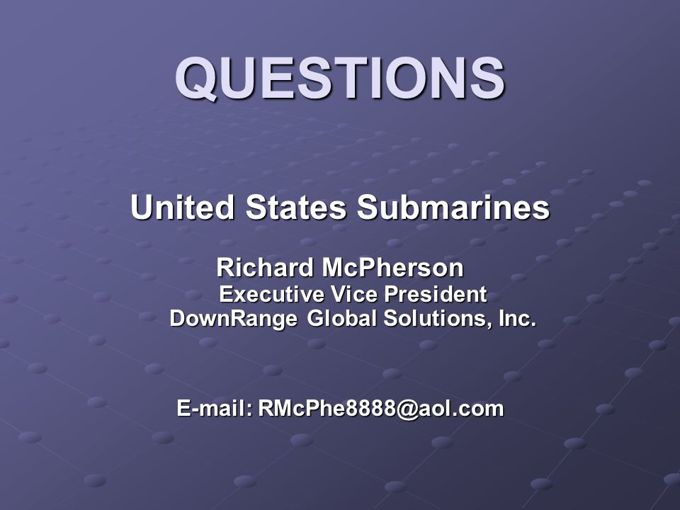QUESTIONS United States Submarines United States Submarines Richard McPherson Executive Vice President DownRange Global Solutions, Inc.