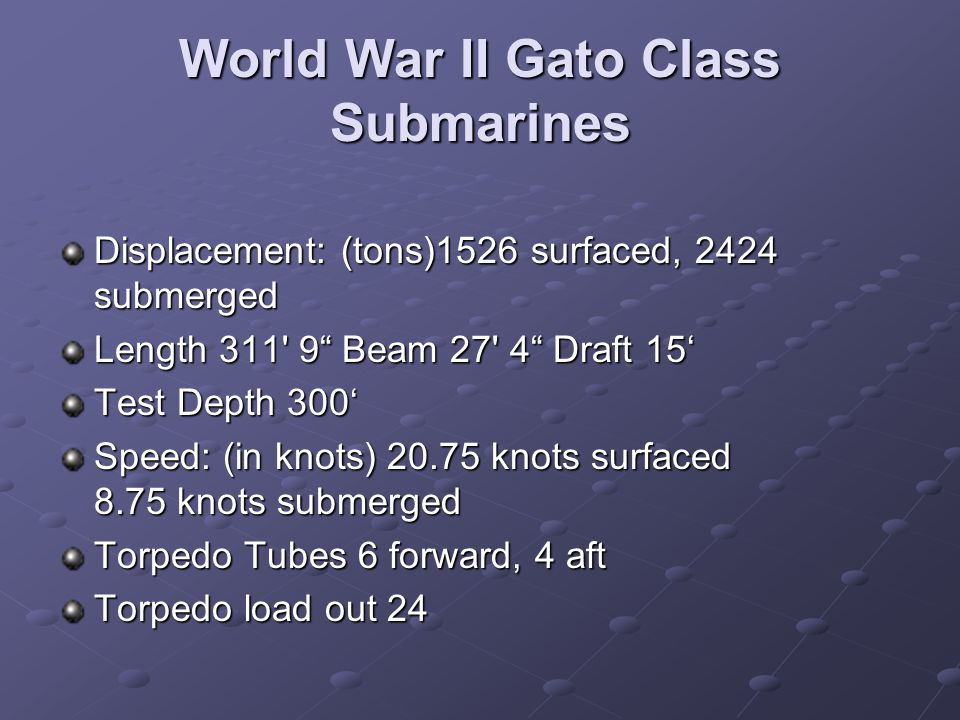 World War II Gato Class Submarines Displacement: (tons)1526 surfaced, 2424 submerged Length 311 9 Beam 27 4 Draft 15' Test Depth 300' Speed: (in knots) 20.75 knots surfaced 8.75 knots submerged Torpedo Tubes 6 forward, 4 aft Torpedo Tubes 6 forward, 4 aft Torpedo load out 24