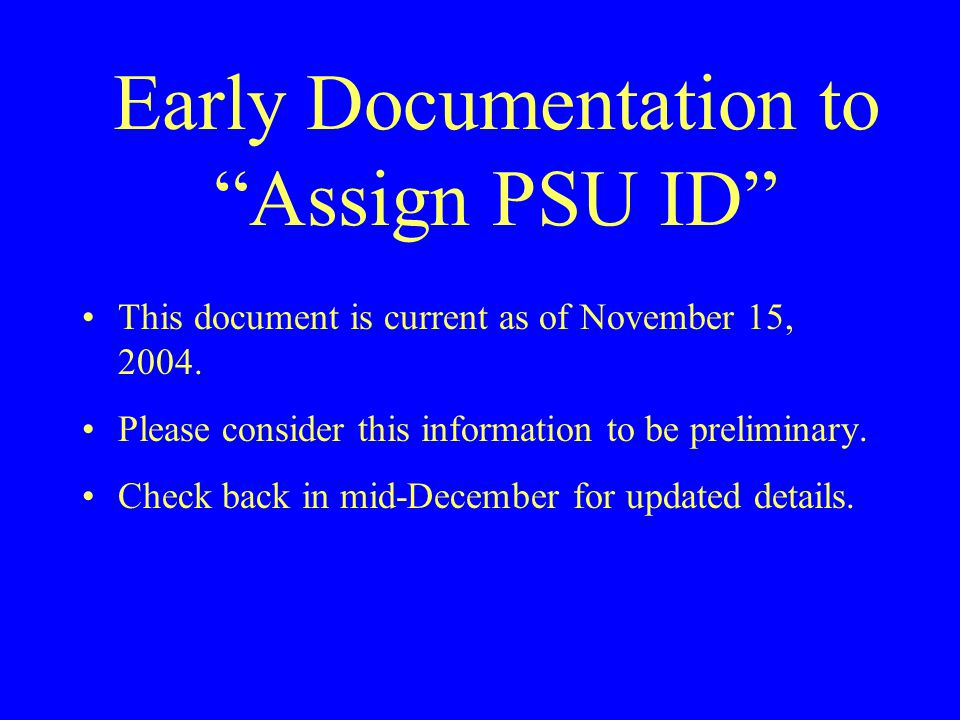 """Early Documentation to """"Assign PSU ID"""" This document is current as of November 15, 2004. Please consider this information to be preliminary. Check bac"""