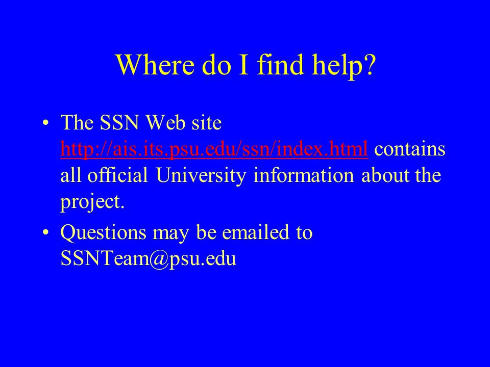 Where do I find help? The SSN Web site http://ais.its.psu.edu/ssn/index.html contains all official University information about the project. http://ai