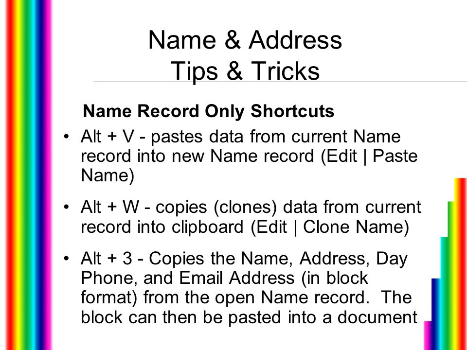 Name & Address Tips & Tricks Alt + V - pastes data from current Name record into new Name record (Edit | Paste Name) Alt + W - copies (clones) data from current record into clipboard (Edit | Clone Name) Alt + 3 - Copies the Name, Address, Day Phone, and Email Address (in block format) from the open Name record.