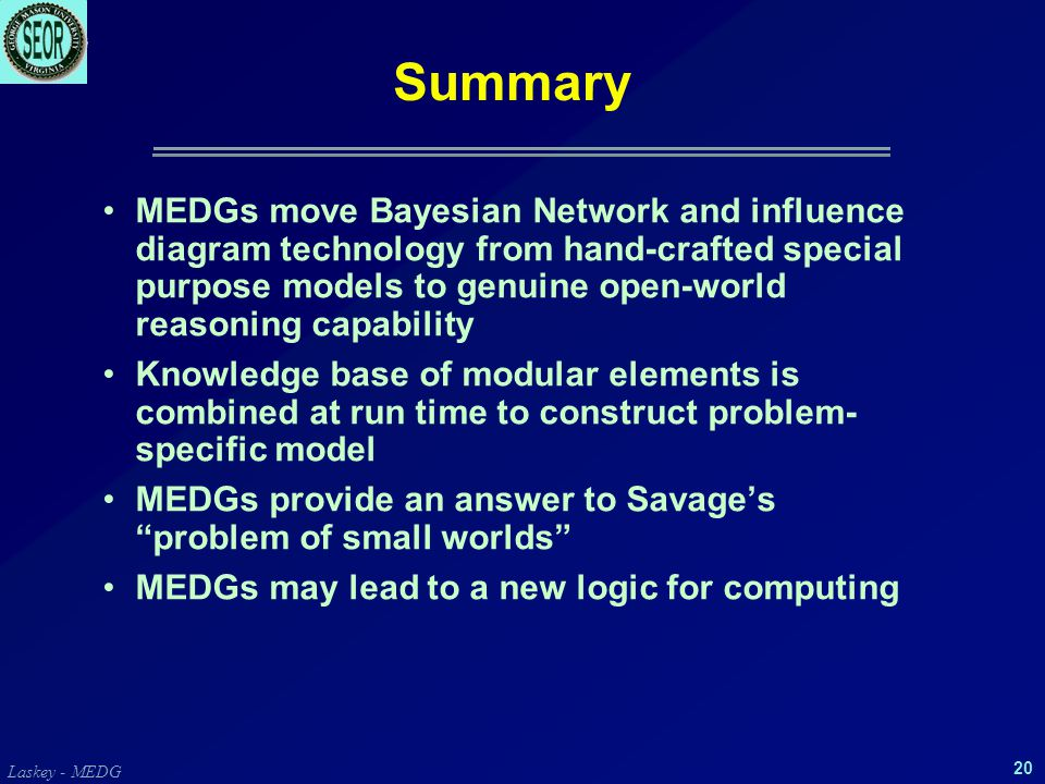 Laskey - MEDG 20 Summary MEDGs move Bayesian Network and influence diagram technology from hand-crafted special purpose models to genuine open-world reasoning capability Knowledge base of modular elements is combined at run time to construct problem- specific model MEDGs provide an answer to Savage's problem of small worlds MEDGs may lead to a new logic for computing