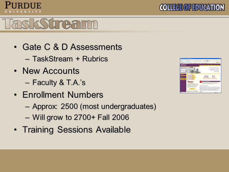 Gate C & D AssessmentsGate C & D Assessments –TaskStream + Rubrics New AccountsNew Accounts –Faculty & T.A.'s Enrollment NumbersEnrollment Numbers –Approx: 2500 (most undergraduates) –Will grow to 2700+ Fall 2006 Training Sessions AvailableTraining Sessions Available