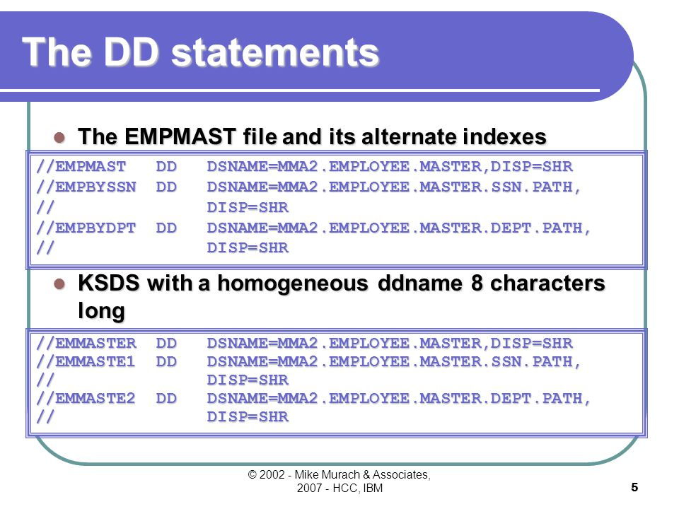 © 2002 - Mike Murach & Associates, 2007 - HCC, IBM4 The COBOL SELECT Statement for KSDS processed by two alternate keys SELECT EMPMAST ASSIGN TO EMPMAST ORGANIZATION IS INDEXED ACCESS IS RANDOM RECORD-KEY IS ER-EMPLOYEE-NUMBER ALTERNATE RECORD KEY IS ER-SOCIAL-SECURITY-NO ALTERNATE RECORD KEY IS ER-DEPT-NO WITH DUPLICATES.