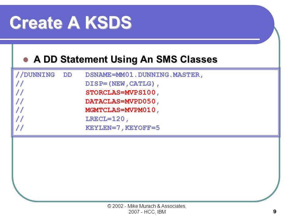 8 Create A KSDS A DD Statement Using A Specific Volume Request A DD Statement Using A Non-specific Volume Request //DUNNING DD DSNAME=MM01.DUNNING.MASTER, // DISP=(NEW,CATLG), // UNIT=SYSDA,VOL=SER=MPS800, // SPACE=(CYL,(200,50)), // RECORG=KS,LRECL=120, // KEYLEN=7,KEYOFF=5 //DUNNING DD DSNAME=MM01.DUNNING.MASTER, // DISP=(NEW,CATLG), // UNIT=SYSDA, // SPACE=(CYL,(200,50)), // RECORG=KS,LRECL=120, // KEYLEN=7,KEYOFF=5