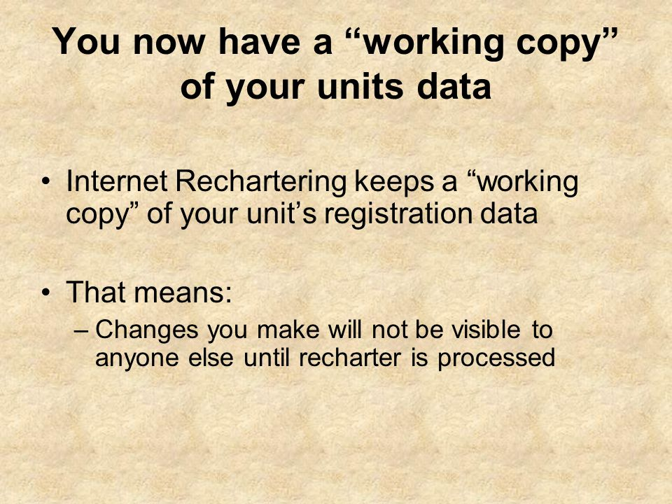 You now have a working copy of your units data Internet Rechartering keeps a working copy of your unit's registration data That means: –Changes you make will not be visible to anyone else until recharter is processed