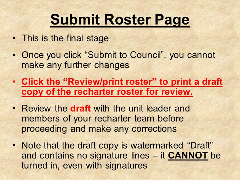Submit Roster Page This is the final stage Once you click Submit to Council , you cannot make any further changes Click the Review/print roster to print a draft copy of the recharter roster for review.