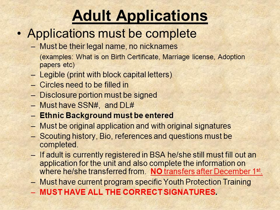 Adult Applications Applications must be complete –Must be their legal name, no nicknames (examples: What is on Birth Certificate, Marriage license, Adoption papers etc) –Legible (print with block capital letters) –Circles need to be filled in –Disclosure portion must be signed –Must have SSN#, and DL# –Ethnic Background must be entered –Must be original application and with original signatures –Scouting history, Bio, references and questions must be completed.