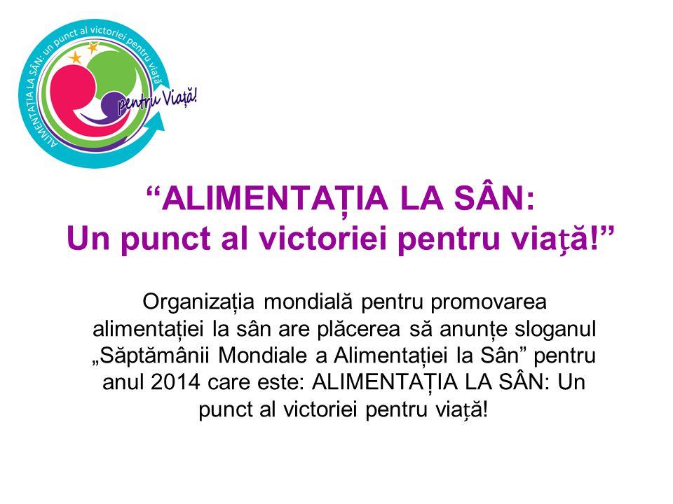 """ALIMENTAŢIA LA SÂN: Un punct al victoriei pentru viaă! Organizaţia mondială pentru promovarea alimentaţiei la sân are plăcerea să anunţe sloganul """"Săptămânii Mondiale a Alimentaţiei la Sân pentru anul 2014 care este: ALIMENTAŢIA LA SÂN: Un punct al victoriei pentru viaă!"""