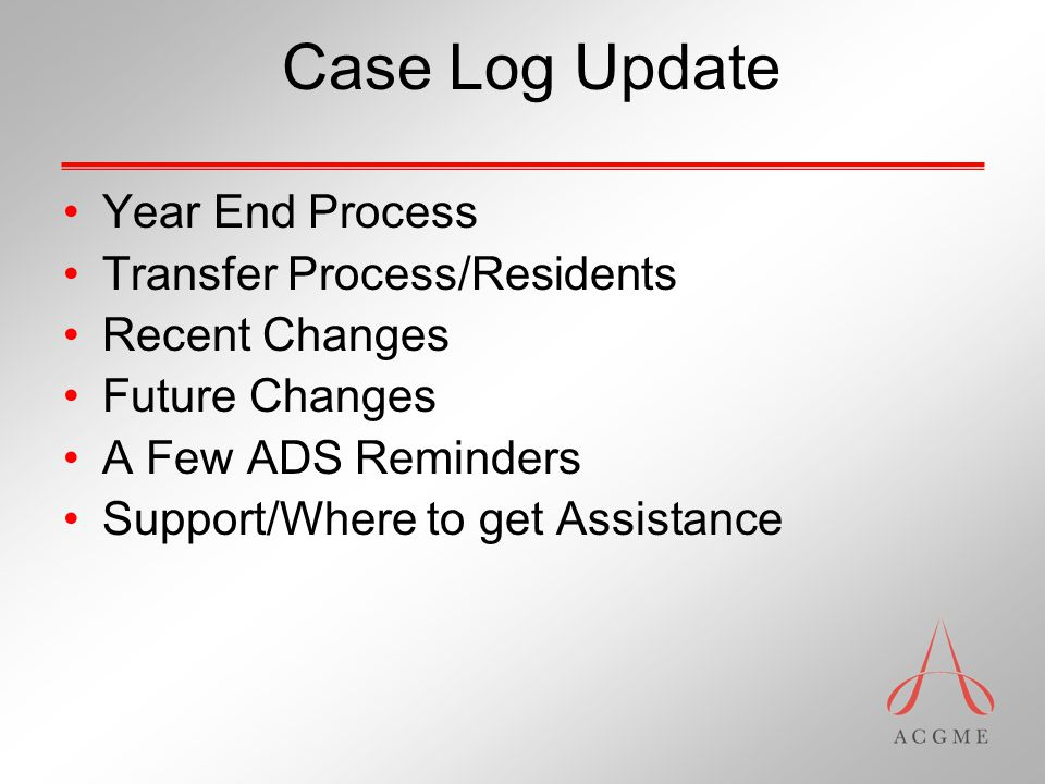 Case Log Update Year End Process Transfer Process/Residents Recent Changes Future Changes A Few ADS Reminders Support/Where to get Assistance