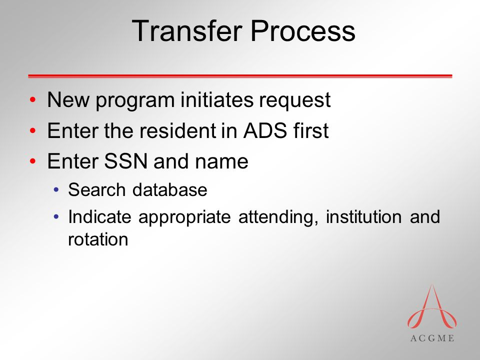 Transfer Process New program initiates request Enter the resident in ADS first Enter SSN and name Search database Indicate appropriate attending, inst