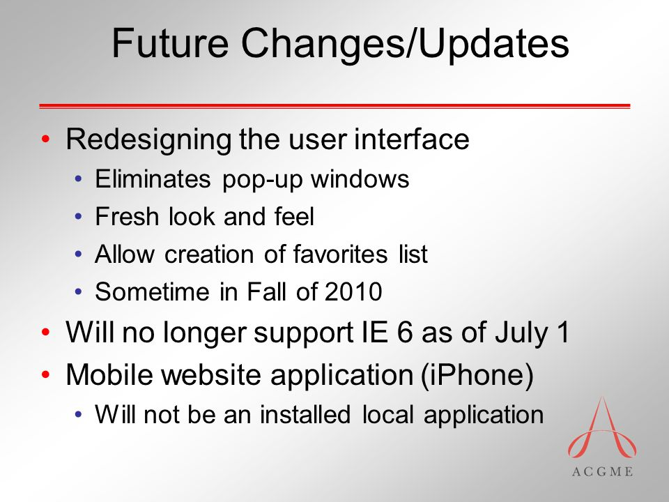 Future Changes/Updates Redesigning the user interface Eliminates pop-up windows Fresh look and feel Allow creation of favorites list Sometime in Fall of 2010 Will no longer support IE 6 as of July 1 Mobile website application (iPhone) Will not be an installed local application