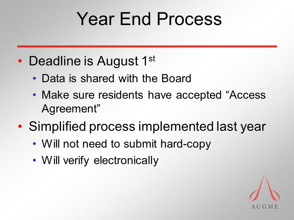 Year End Process Deadline is August 1 st Data is shared with the Board Make sure residents have accepted Access Agreement Simplified process implemented last year Will not need to submit hard-copy Will verify electronically