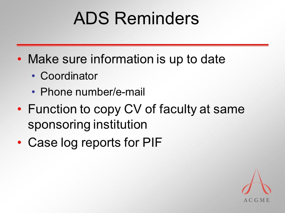 ADS Reminders Make sure information is up to date Coordinator Phone number/e-mail Function to copy CV of faculty at same sponsoring institution Case log reports for PIF