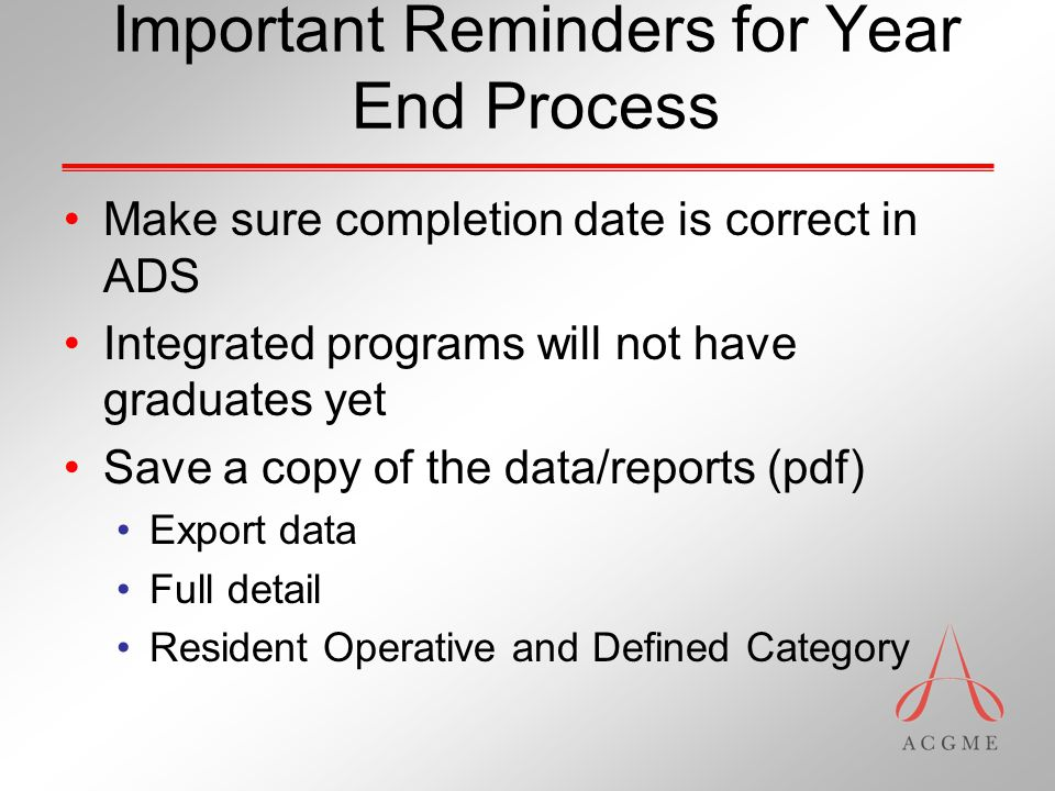 Important Reminders for Year End Process Make sure completion date is correct in ADS Integrated programs will not have graduates yet Save a copy of the data/reports (pdf) Export data Full detail Resident Operative and Defined Category