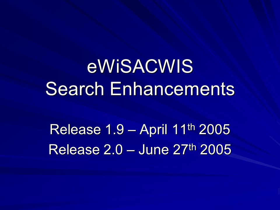 eWiSACWIS Search Enhancements Release 1.9 – April 11 th 2005 Release 2.0 – June 27 th 2005
