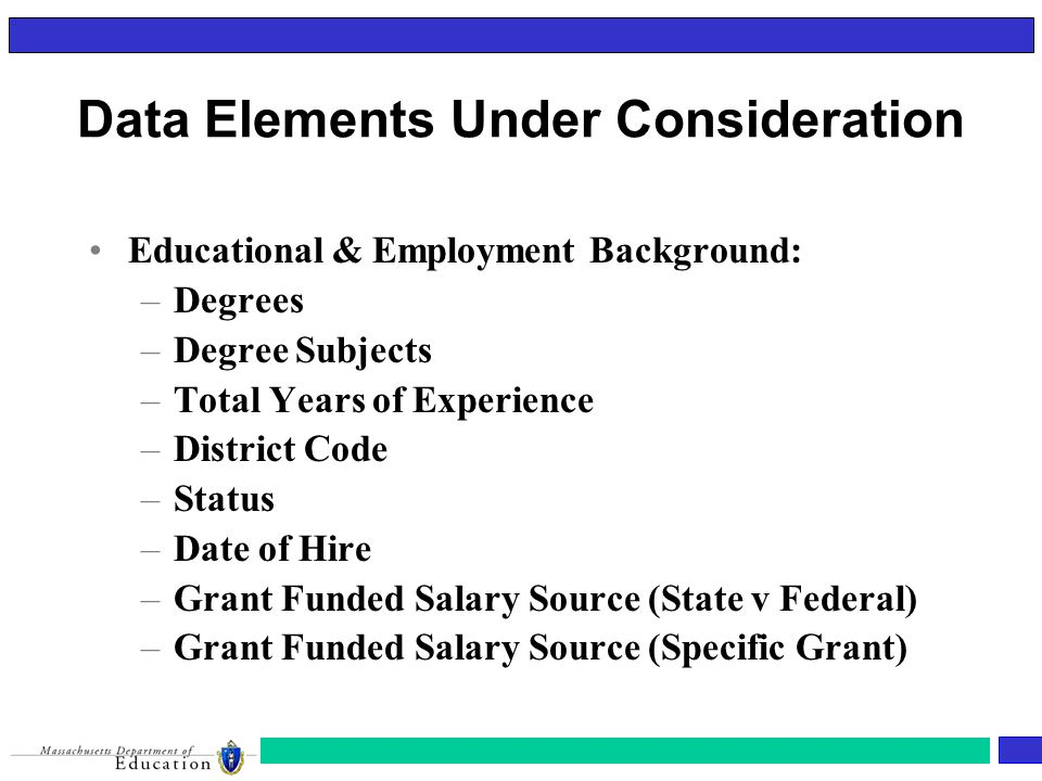 Educational & Employment Background: –Degrees –Degree Subjects –Total Years of Experience –District Code –Status –Date of Hire –Grant Funded Salary Source (State v Federal) –Grant Funded Salary Source (Specific Grant) Data Elements Under Consideration