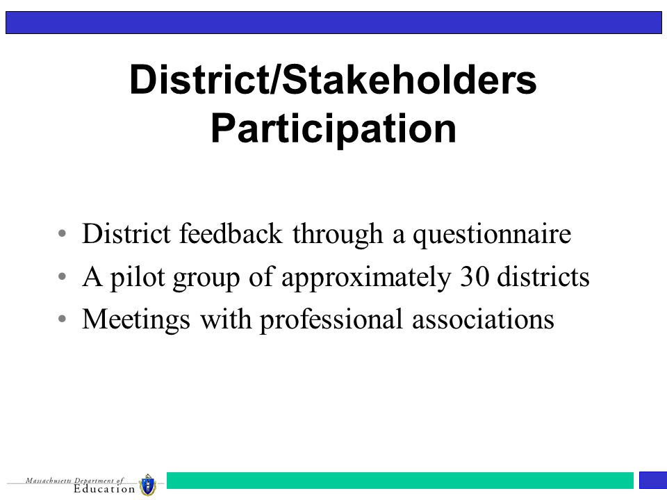District/Stakeholders Participation District feedback through a questionnaire A pilot group of approximately 30 districts Meetings with professional associations