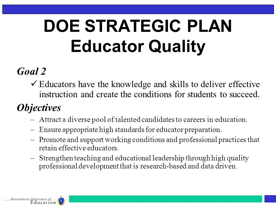 DOE STRATEGIC PLAN Educator Quality Goal 2 Educators have the knowledge and skills to deliver effective instruction and create the conditions for students to succeed.