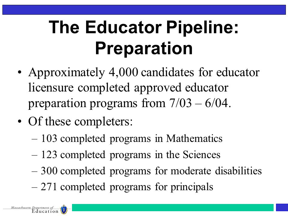 The Educator Pipeline: Preparation Approximately 4,000 candidates for educator licensure completed approved educator preparation programs from 7/03 – 6/04.