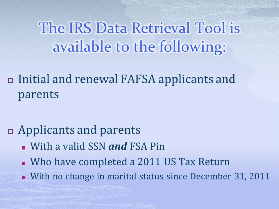  Initial and renewal FAFSA applicants and parents  Applicants and parents With a valid SSN and FSA Pin Who have completed a 2011 US Tax Return With no change in marital status since December 31, 2011