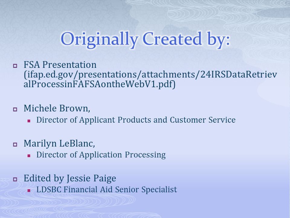  FSA Presentation (ifap.ed.gov/presentations/attachments/24IRSDataRetriev alProcessinFAFSAontheWebV1.pdf)  Michele Brown, Director of Applicant Products and Customer Service  Marilyn LeBlanc, Director of Application Processing  Edited by Jessie Paige LDSBC Financial Aid Senior Specialist