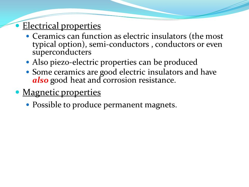 Electrical properties Ceramics can function as electric insulators (the most typical option), semi-conductors, conductors or even superconducters Also piezo-electric properties can be produced Some ceramics are good electric insulators and have also good heat and corrosion resistance.