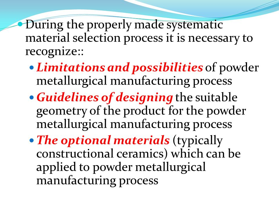 During the properly made systematic material selection process it is necessary to recognize:: Limitations and possibilities of powder metallurgical manufacturing process Guidelines of designing the suitable geometry of the product for the powder metallurgical manufacturing process The optional materials (typically constructional ceramics) which can be applied to powder metallurgical manufacturing process