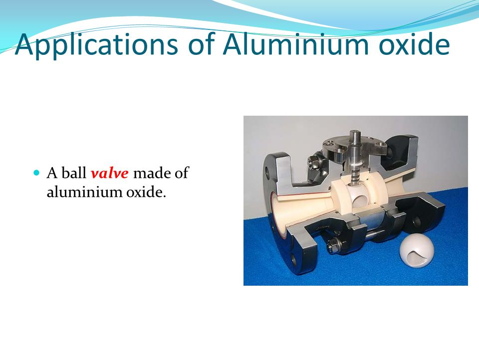A ball valve made of aluminium oxide. Applications of Aluminium oxide