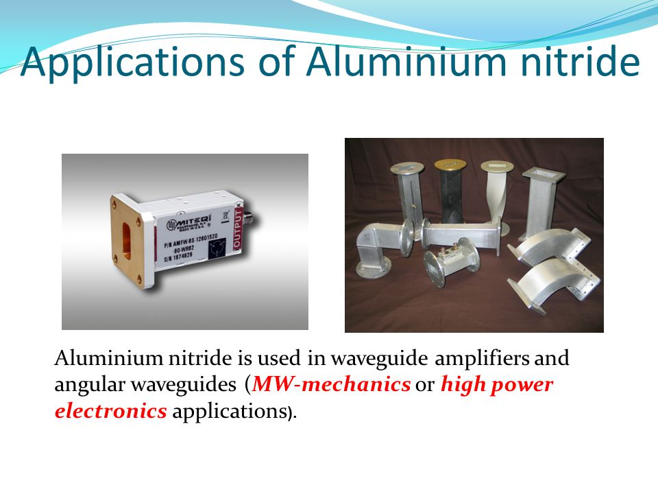 Aluminium nitride is used in waveguide amplifiers and angular waveguides (MW-mechanics or high power electronics applications ).