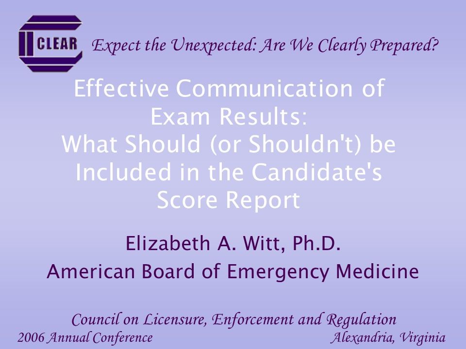 Effective Communication of Exam Results: What Should (or Shouldn t) be Included in the Candidate s Score Report Elizabeth A.