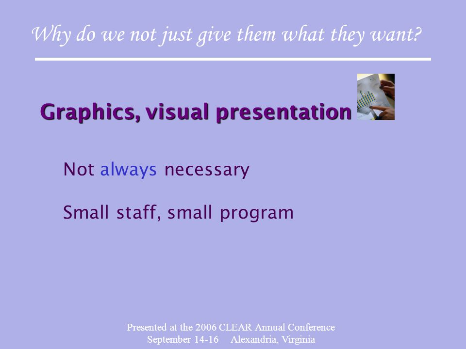 Presented at the 2006 CLEAR Annual Conference September 14-16 Alexandria, Virginia Graphics, visual presentation Why do we not just give them what they want.