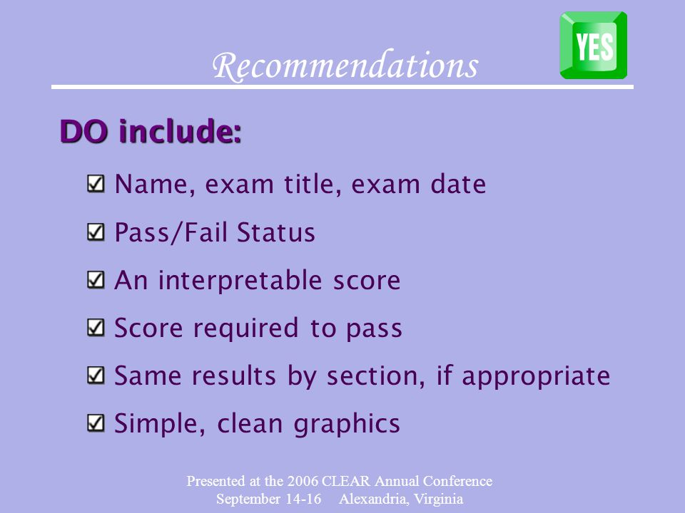 Presented at the 2006 CLEAR Annual Conference September 14-16 Alexandria, Virginia Recommendations DO include: Name, exam title, exam date Pass/Fail Status An interpretable score Score required to pass Same results by section, if appropriate Simple, clean graphics