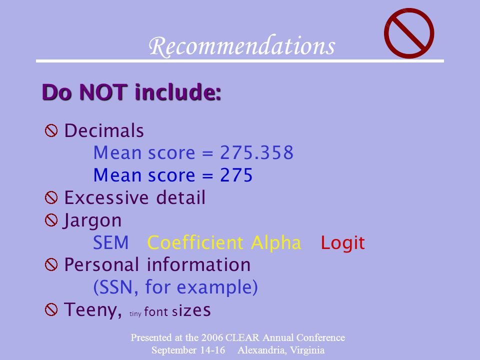 Presented at the 2006 CLEAR Annual Conference September 14-16 Alexandria, Virginia Recommendations Do NOT include: Decimals Mean score = 275.358 Mean score = 275 Excessive detail Jargon SEM Coefficient Alpha Logit Personal information (SSN, for example) Teeny, tiny font s iz e s