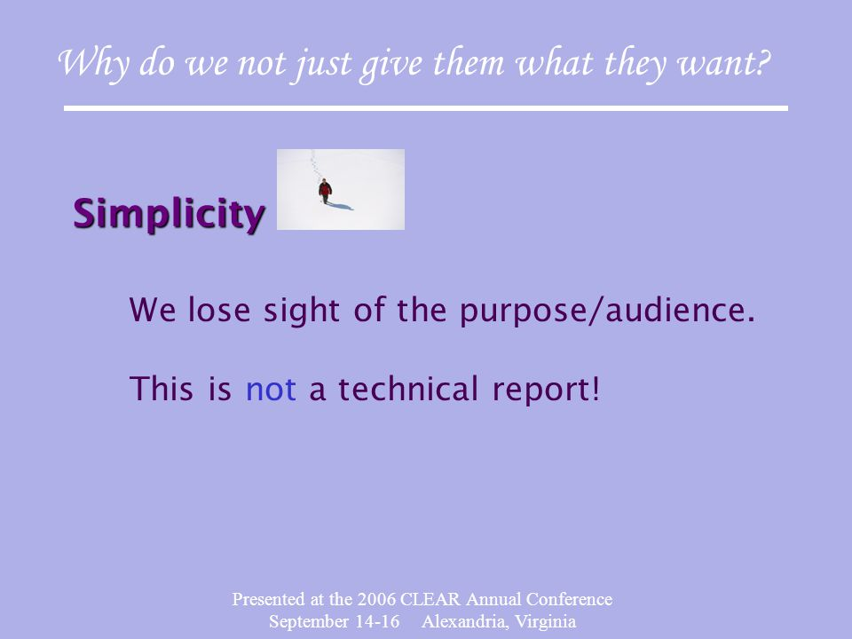 Presented at the 2006 CLEAR Annual Conference September 14-16 Alexandria, Virginia Explanations Explanations – graphs, technical terminology Why do we not just give them what they want.
