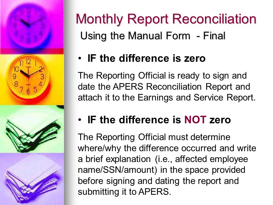 Monthly Report Reconciliation Using the Manual Form - Final IF the difference is zero The Reporting Official is ready to sign and date the APERS Reconciliation Report and attach it to the Earnings and Service Report.