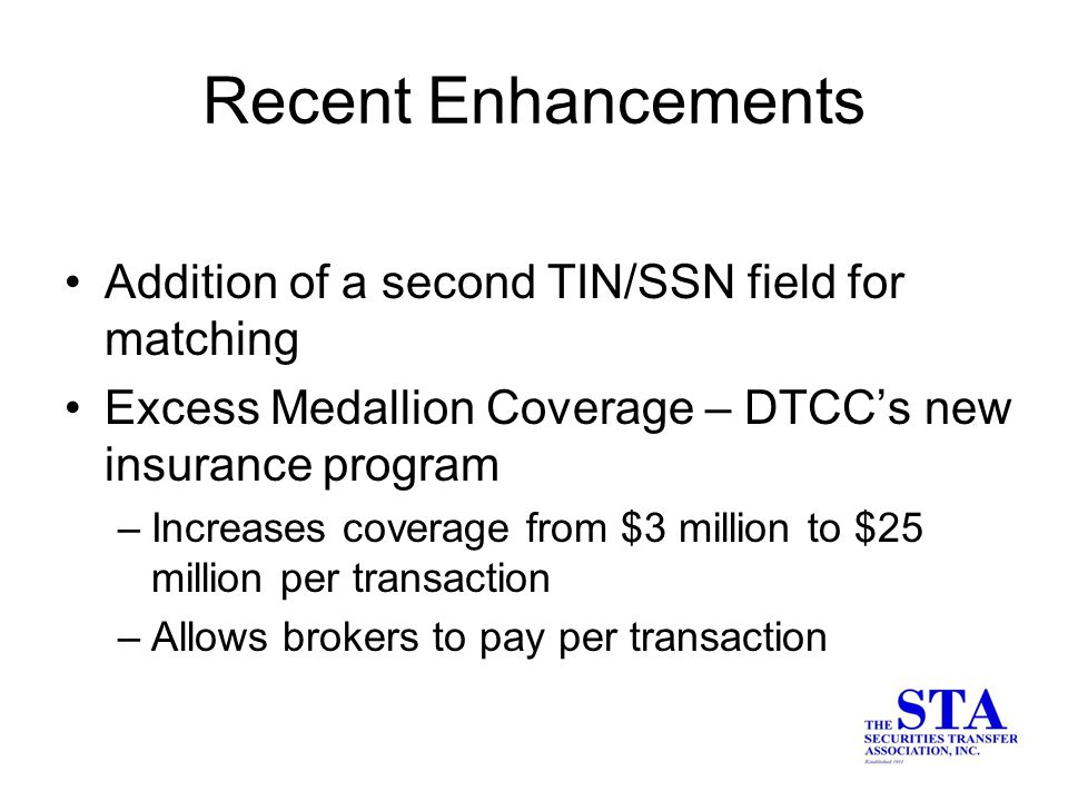 Addition of a second TIN/SSN field for matching Excess Medallion Coverage – DTCC's new insurance program –Increases coverage from $3 million to $25 million per transaction –Allows brokers to pay per transaction Recent Enhancements